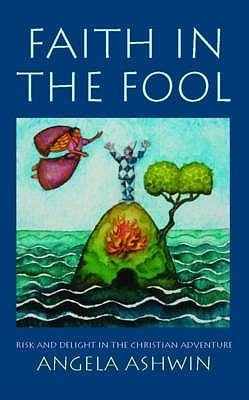 Faith in the Fool: Risk and Delight in the Christian Adventure Angela Ashwin