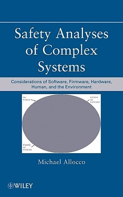 Safety Analyses of Complex Systems: Considerations of Software, Firmware, Hardware, Human, and the Environment  by  Michael Allocco