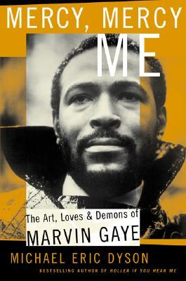 Mercy, Mercy Me: The Art, Loves and Demons of Marvin Gaye Michael Eric Dyson