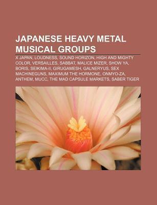 Japanese Heavy Metal Musical Groups: X Japan, Loudness, Boris, Girugamesh, Sex Machineguns, Show YA, Seikima-II, Maximum the Hormone, Onmyo-Za  by  Books LLC