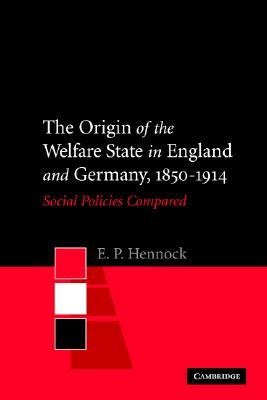 The Origin of the Welfare State in England and Germany, 1850-1914: Social Policies Compared E. P. Hennock