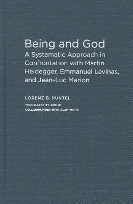 Being and God: A Systematic Approach in Confrontation with Martin Heidegger, Emmanuel Levinas, and Jean-Luc Marion  by  Lorenz B. Puntel