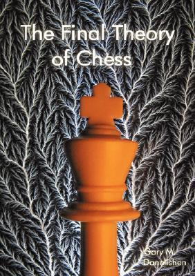 The Final Theory of Chess  by  Gary Michael Danelishen