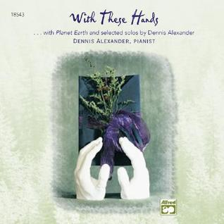 With These Hands: Additional Selections from Planet Earth and Selected Solos of Dennis Alexander Dennis Alexander