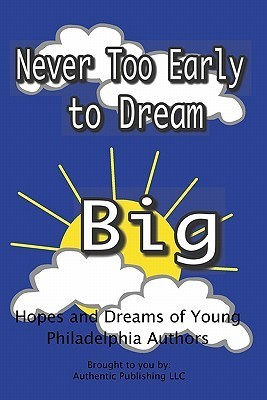 Never Too Early to Dream Big: Hopes and Dreams of Young Philadelphia Authors  by  Authentic Publishing LLC