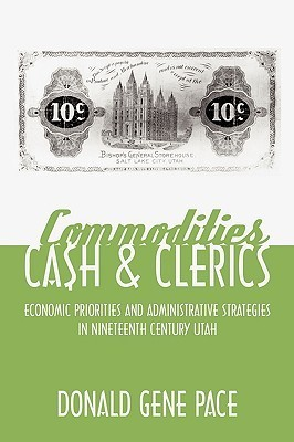 Commodities, Cash, and Clerics: Economic Priorities and Administrative Strategies in Nineteenth Century Utah  by  Donald Gene Pace