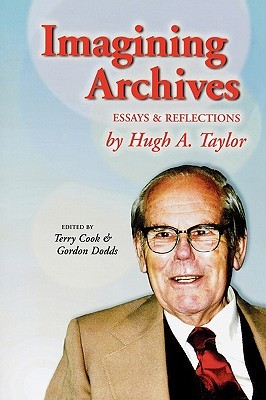 Imagining Archives: Essays and Reflections  by  Hugh A. Taylor by Hugh A. Taylor