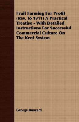 Fruit Farming for Profit (REV. to 1911) a Practical Treatise - With Detailed Instructions for Successful Commercial Culture on the Kent System  by  George Bunyard