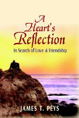 A Hearts Reflection: In Search of Love & Friendship  by  James T. Peys