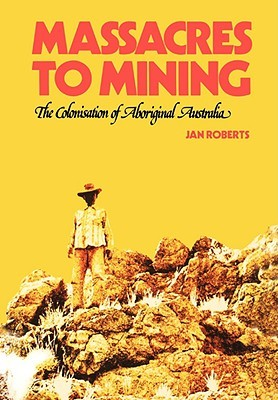 Massacres to Mining: The Colonisation of Aboriginal Australia  by  Jan Roberts