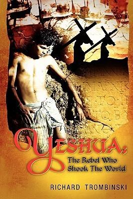 Yeshua: The Rebel Who Shook the World  by  Richard Trombinski