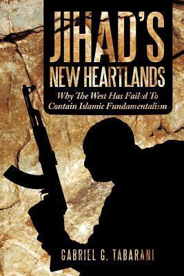 Jihads New Heartlands: Why the West Has Failed to Contain Islamic Fundamentalism GABRIEL G. TABARANI