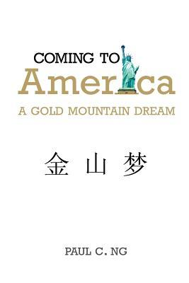 Coming to America: A Gold Mountain Dream Paul C. Ng