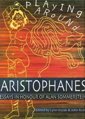 Playing Around Aristophanes: Essays in Celebration of the Completion of the Edition of the Comedies of Aristophanes  by  Alan Sommerstein by Lynn Kozak