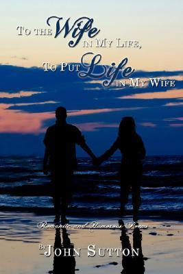 To the Wife in My Life, to Put Life in My Wife: Romantic and Humorous Poems  by  John Sutton