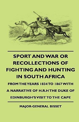 Sport and War or Recollections of Fighting and Hunting in South Africa from the Years 1834 to 1867 with a Narrative of H.R.H the Duke of Edinburghs V Major-General Bisset