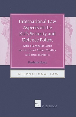International Law Aspects of the Eus Security and Defence Policy, with a Particular Focus on the Law of Armed Conflict and Human Rights  by  Frederik Naert