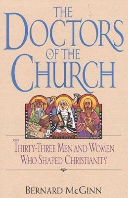 Doctors of the Church: Thirty-Three Men and Women Who Shaped Christianity  by  Bernard McGinn
