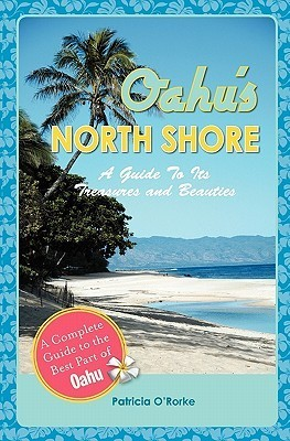 Oahus North Shore: A Guide to Its Treasures and Beauties  by  Patricia ORorke