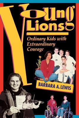 Young Lions: Ordinary Kids With Extraordinary Courage Barbara A. Lewis