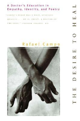 The Desire to Heal: A Doctors Education in Empathy, Identity, and Poetry  by  Rafael Campo