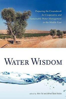 Water Wisdom: Preparing the Groundwork for Cooperative and Sustainable Water Management in the Middle East Alfred Abed Rabbo