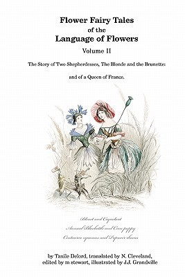 Flower Fairy Tales of the Language of Flowers: The Story of Two Shepherdesses, the Blonde and the Brunette: And of a Queen of France.  by  Taxile Delord