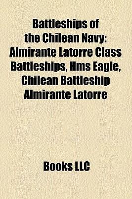 Battleships of the Chilean Navy: Almirante Latorre Class Battleships, HMS Eagle, Chilean Battleship Almirante Latorre  by  Books LLC