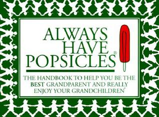 Always Have Popsicles: The Handbook to Help You Be the Best Grandparent and Really Enjoy Your Grandchildren Rebecca Harvin