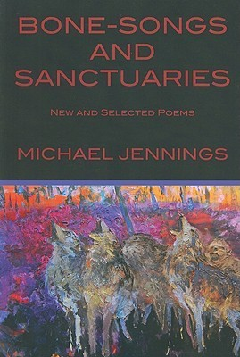 Bone-Songs and Sanctuaries: New and Selected Poems  by  Michael Jennings