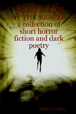 Night Songs of the Reaper a Collection of Short Horror Fiction and Dark Poetry Thom Futrell