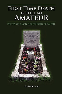 First Time Death Is Still an Amateur: Poetry of a Man Dispossessed of Talent Ed Moroney