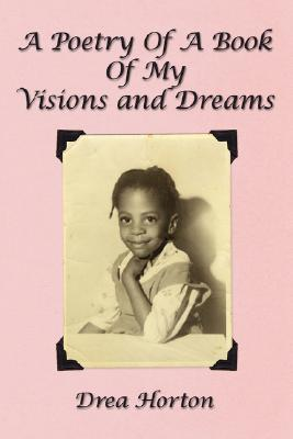 A Poetry Of A Book Of My Visions and Dreams Drea Horton