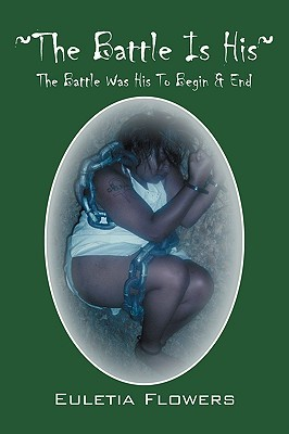The Battle Is His: The Battle Was His to Begin & End  by  Euletia Flowers