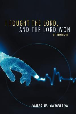 I Fought the Lord, and the Lord Won: A Memoir James W. Anderson