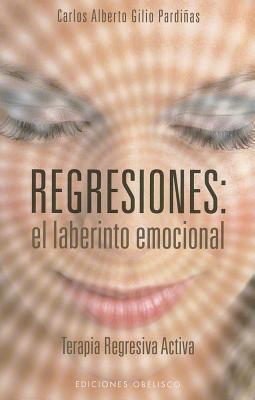 Regresiones: El Laberinto Emocional Carlos Alberto Gilio Pardinas