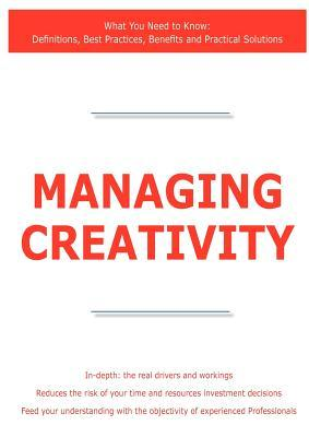 Managing Creativity - What You Need to Know: Definitions, Best Practices, Benefits and Practical Solutions James Smith