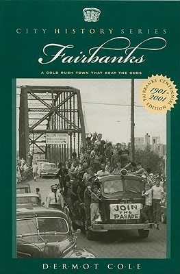 Fairbanks: A Gold Rush Town that Beat the Odds  by  Dermot Cole