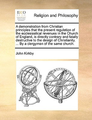 A demonstration from Christian principles that the present regulation of the ecclesiastical revenues in the Church of England, is directly contrary and fatally destructive to the design of Christianity. ... By a clergyman of the same church.  by  John  Kirkby
