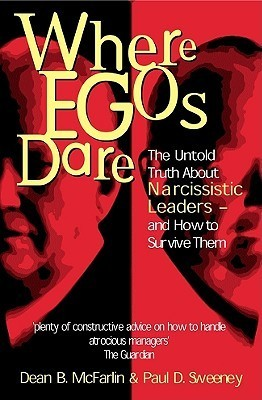Where Egos Dare: The Untold Truth about Narcissistic Leaders - And How to Survive Them  by  Dean B. McFarlin