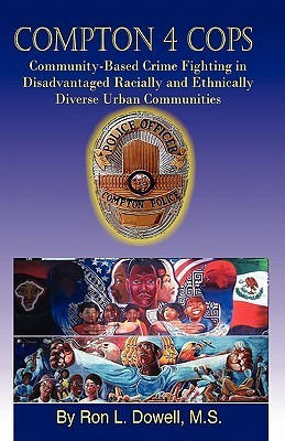 Compton 4 Cops: Community-Based Crime Fighting in Disadvantaged Racially and Ehtnically Diverse Urban Communities  by  Ron L Dowell