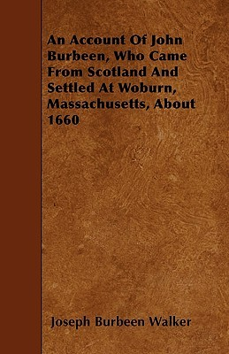 An Account of John Burbeen, Who Came from Scotland and Settled at Woburn, Massachusetts, about 1660 Joseph B. Walker