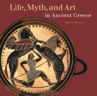 Life, Myth, and Art in Ancient Greece  by  Emma J. Stafford