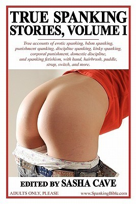 True Spanking Stories, Volume I: True Accounts of Erotic Spanking, Bdsm Spanking, Punishment Spanking, Discipline Spanking, Kinky Spanking, Corporal P  by  Sasha Cave