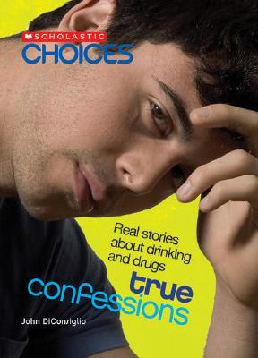 True Confessions: Real Stories about Drinking and Drugs John DiConsiglio