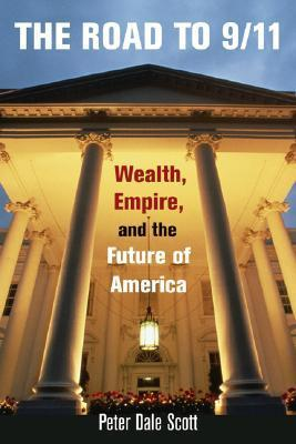 The Road to 9/11: Wealth, Empire, and the Future of America Peter Dale Scott