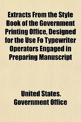 Extracts from the Style Book of the Government Printing Office, Designed for the Use Fo Typewriter Operators Engaged in Preparing Manuscript  by  United States Government Office