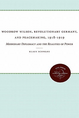 Woodrow Wilson, Revolutionary Germany, and Peacemaking, 1918-1919: Missionary Diplomacy and the Realities of Power Klaus Schwabe