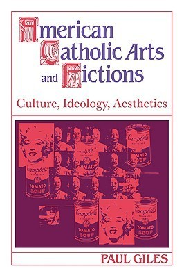 American Catholic Arts and Fictions: Culture, Ideology, Aesthetics Paul Giles
