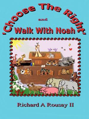 Choose the Right & Walk with Noah  by  Richard A. Rousay II